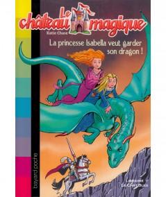 Le château magique T2 : La princesse Isabella veut garder son dragon ! (Katie Chase) - Bayard Jeunesse
